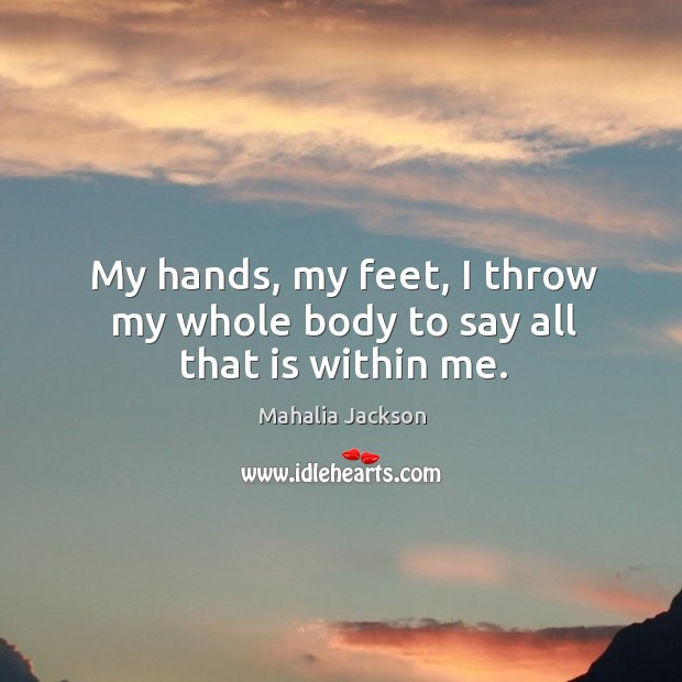My hands, my feet, I throw my whole body to say all that is within me. Mahalia Jackson Picture Quote