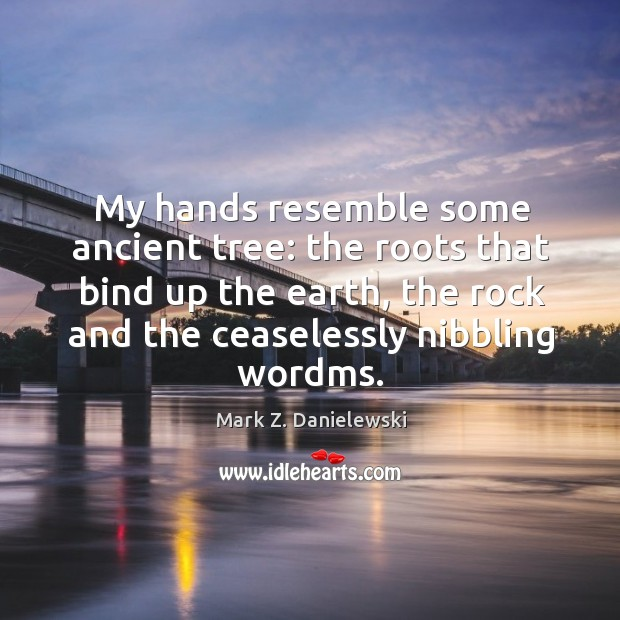 My hands resemble some ancient tree: the roots that bind up the Mark Z. Danielewski Picture Quote