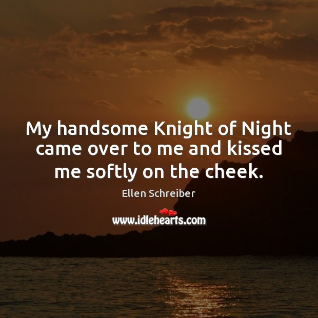 Ellen Schreiber Picture Quote image saying: My handsome Knight of Night came over to me and kissed me softly on the cheek.