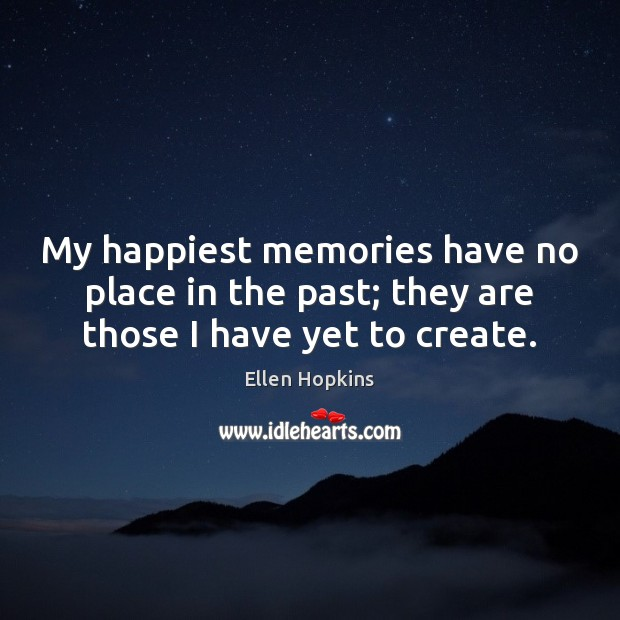 My happiest memories have no place in the past; they are those I have yet to create. Ellen Hopkins Picture Quote