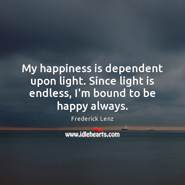 Image, My happiness is dependent upon light. Since light is endless, I'm bound
