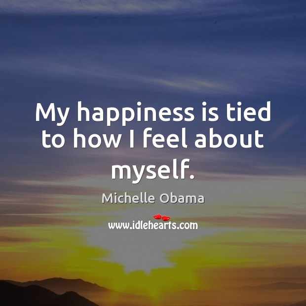 My happiness is tied to how I feel about myself. Michelle Obama Picture Quote