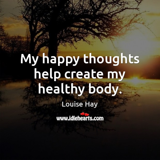 My happy thoughts help create my healthy body. Louise Hay Picture Quote