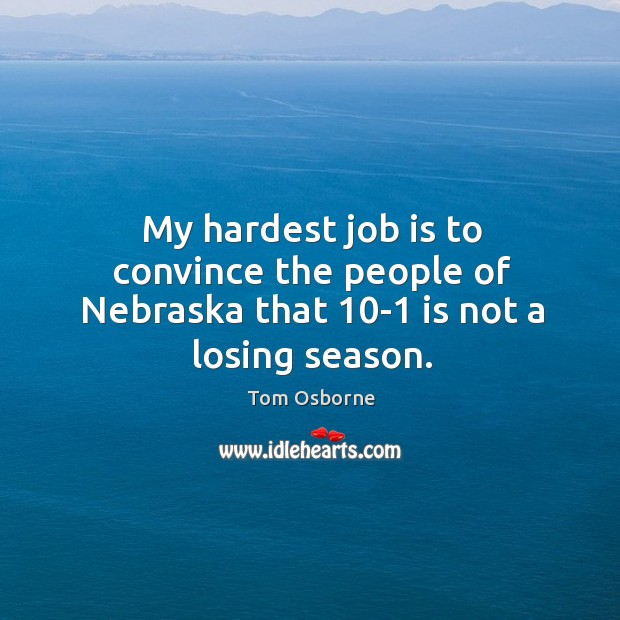 My hardest job is to convince the people of Nebraska that 10-1 is not a losing season. Image
