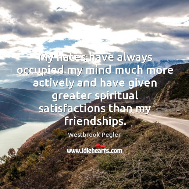 My hates have always occupied my mind much more actively and have given greater spiritual satisfactions than my friendships. Image