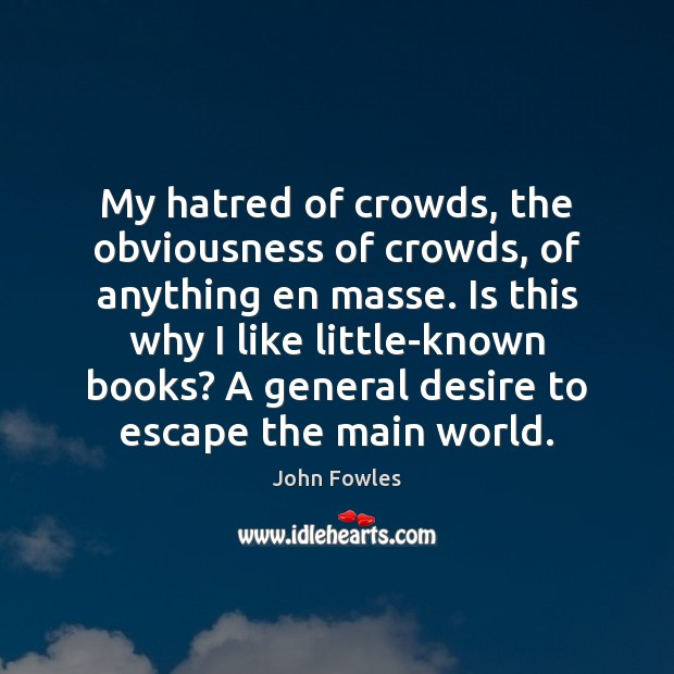 My hatred of crowds, the obviousness of crowds, of anything en masse. John Fowles Picture Quote