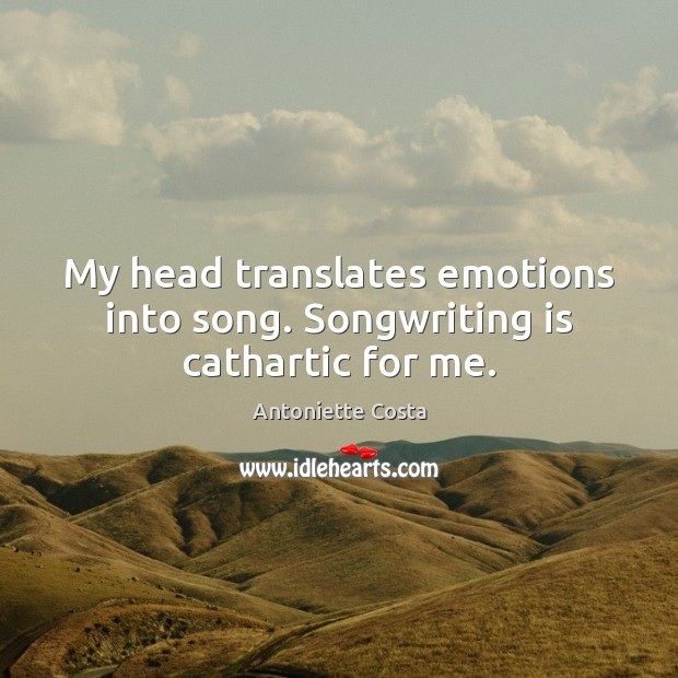 Image, My head translates emotions into song. Songwriting is cathartic for me.