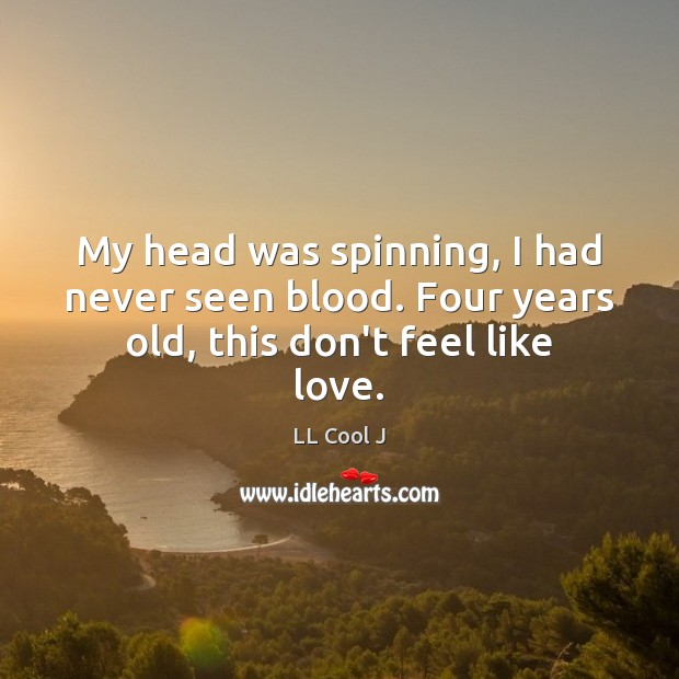 My head was spinning, I had never seen blood. Four years old, this don't feel like love. LL Cool J Picture Quote