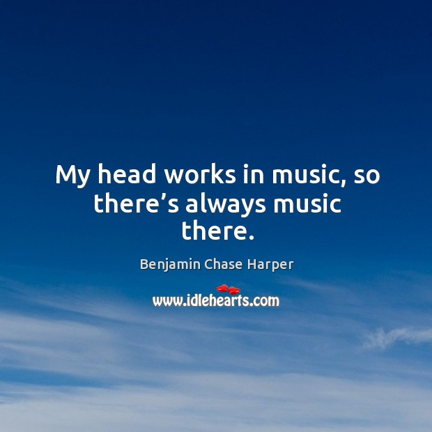 My head works in music, so there's always music there. Image