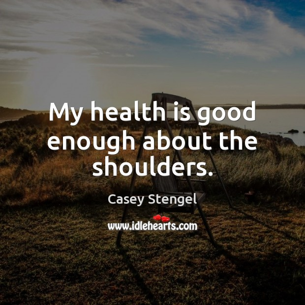 My health is good enough about the shoulders. Casey Stengel Picture Quote