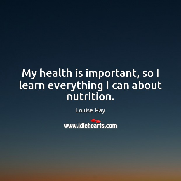 My health is important, so I learn everything I can about nutrition. Louise Hay Picture Quote
