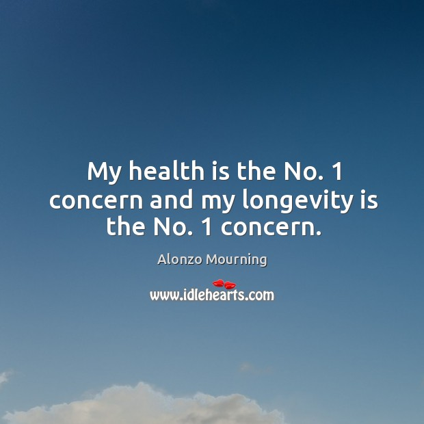 My health is the no. 1 concern and my longevity is the no. 1 concern. Image