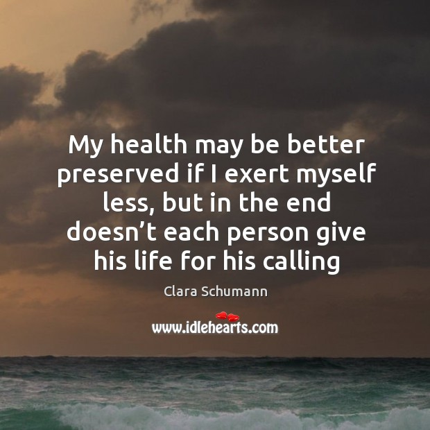 My health may be better preserved if I exert myself less, but in the end doesn't Image