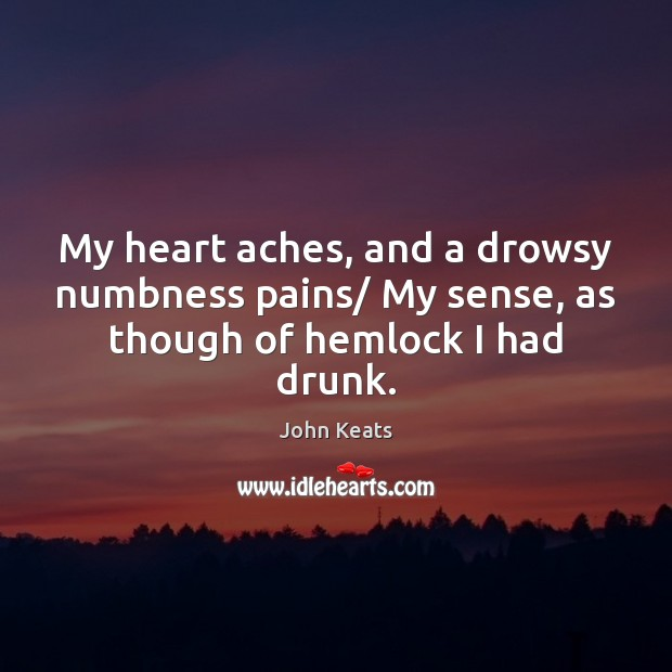 Image, My heart aches, and a drowsy numbness pains/ My sense, as though of hemlock I had drunk.