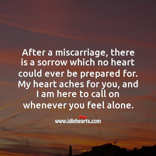 My heart aches for you, and I am here to call on whenever you feel alone. Miscarriage Sympathy Messages Image