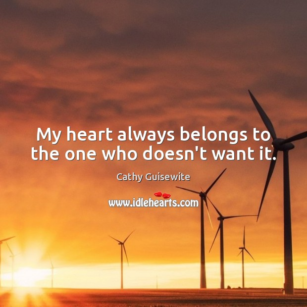 My heart always belongs to the one who doesn't want it. Cathy Guisewite Picture Quote