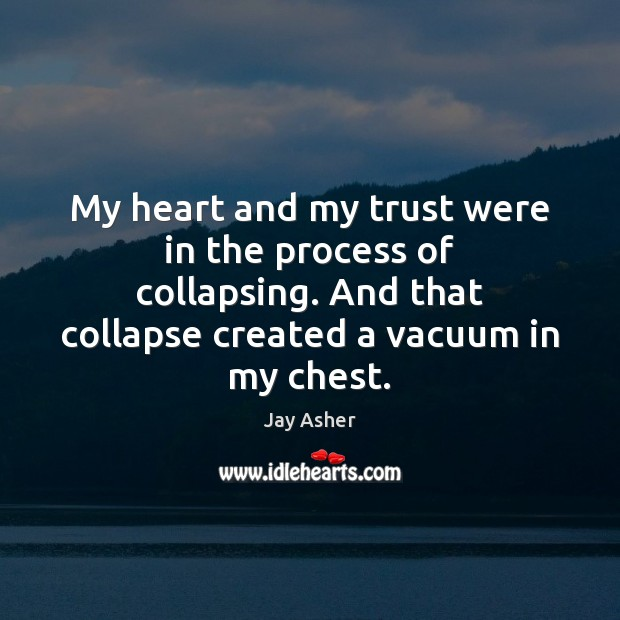 My heart and my trust were in the process of collapsing. And Jay Asher Picture Quote