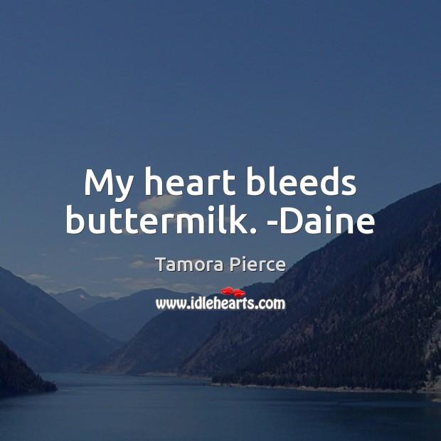 My heart bleeds buttermilk. -Daine Image