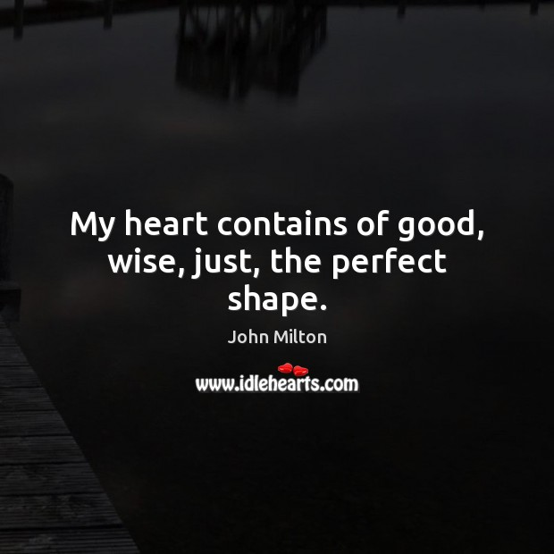 My heart contains of good, wise, just, the perfect shape. John Milton Picture Quote