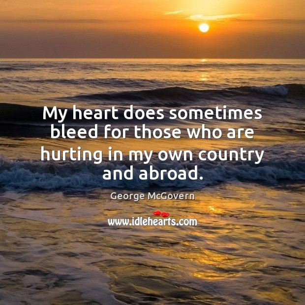 My heart does sometimes bleed for those who are hurting in my own country and abroad. Image