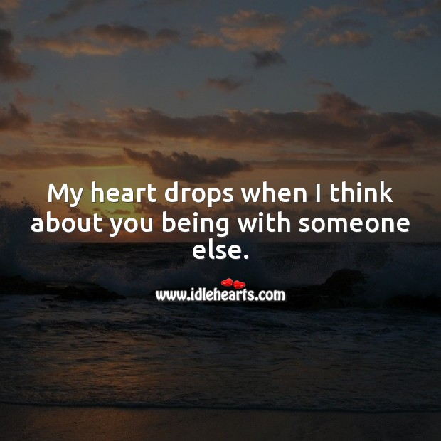 My heart drops when I think about you being with someone else. Love Hurts Quotes Image