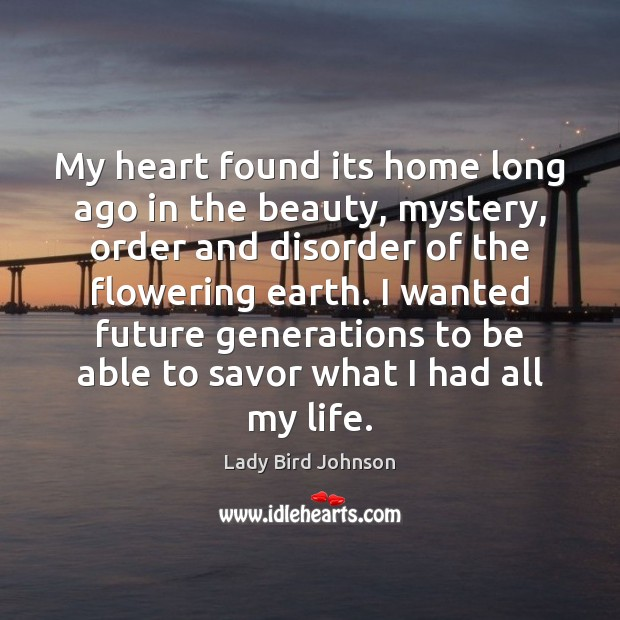 My heart found its home long ago in the beauty, mystery, order Lady Bird Johnson Picture Quote