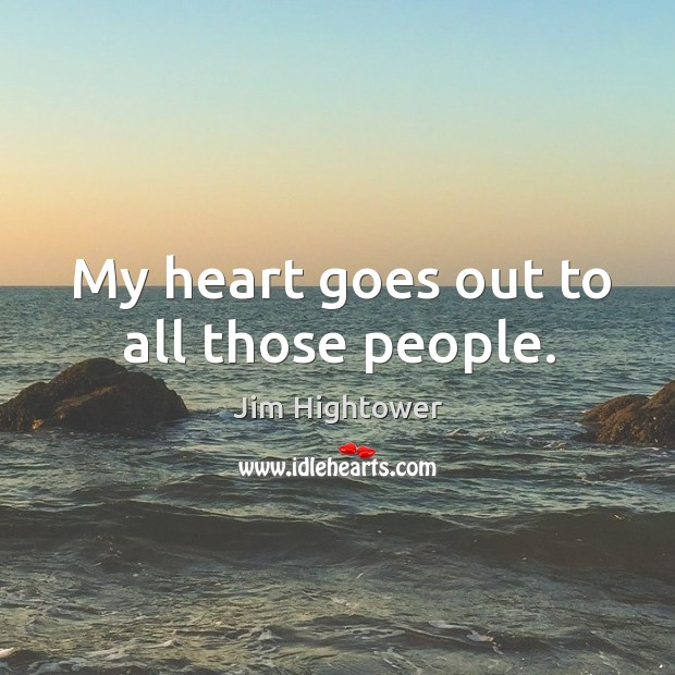 My heart goes out to all those people. Jim Hightower Picture Quote