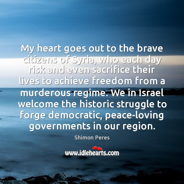 My heart goes out to the brave citizens of Syria, who each Shimon Peres Picture Quote
