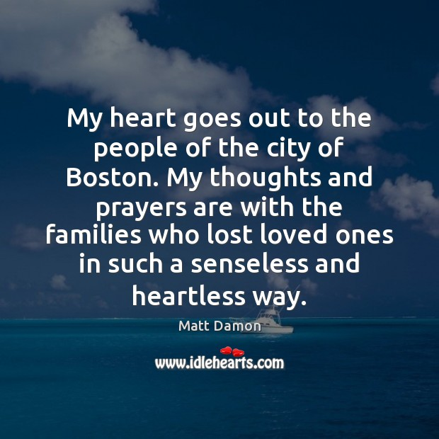 My heart goes out to the people of the city of Boston. Matt Damon Picture Quote