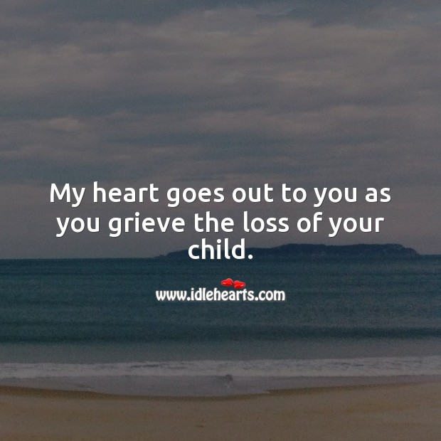 My heart goes out to you as you grieve the loss of your child. Sympathy Quotes Image