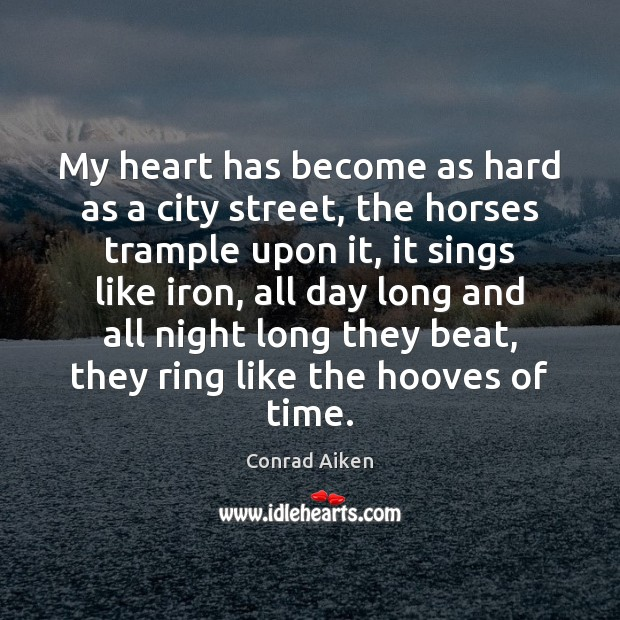 My heart has become as hard as a city street, the horses Conrad Aiken Picture Quote