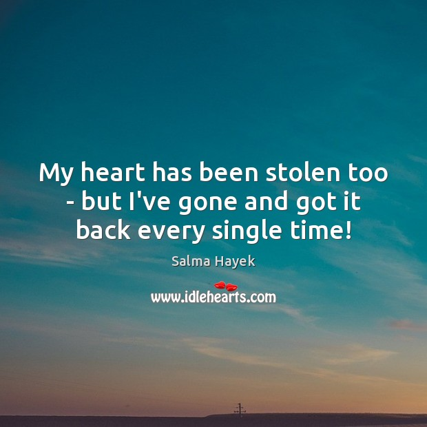 My heart has been stolen too – but I've gone and got it back every single time! Salma Hayek Picture Quote