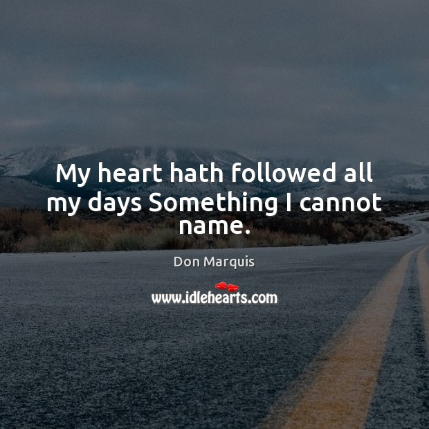 My heart hath followed all my days Something I cannot name. Don Marquis Picture Quote