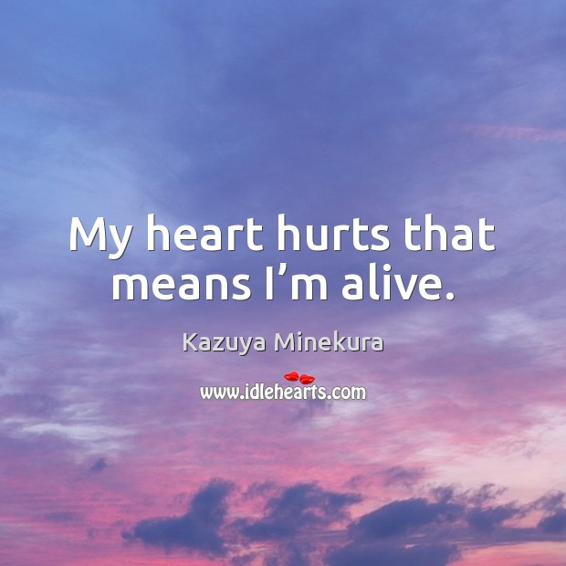 My heart hurts that means I'm alive. Image