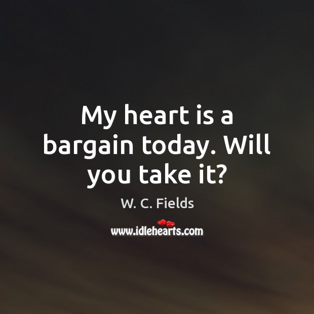 My heart is a bargain today. Will you take it? W. C. Fields Picture Quote