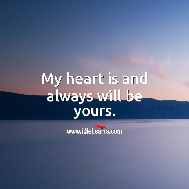 My heart is and always will be yours. Heart Quotes Image