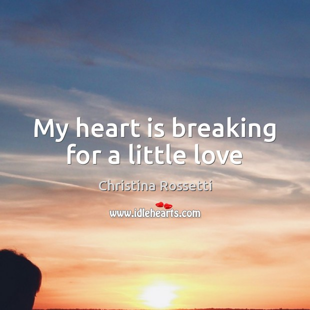 My heart is breaking for a little love Christina Rossetti Picture Quote