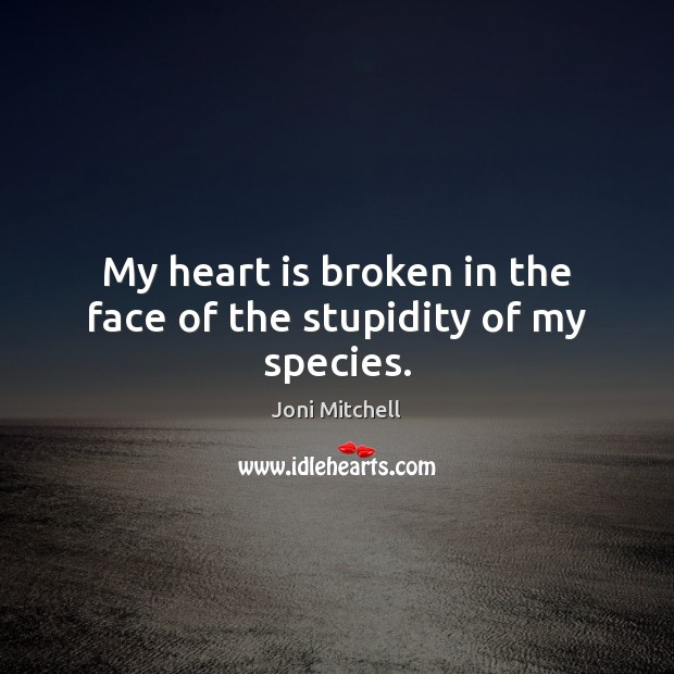 My heart is broken in the face of the stupidity of my species. Joni Mitchell Picture Quote