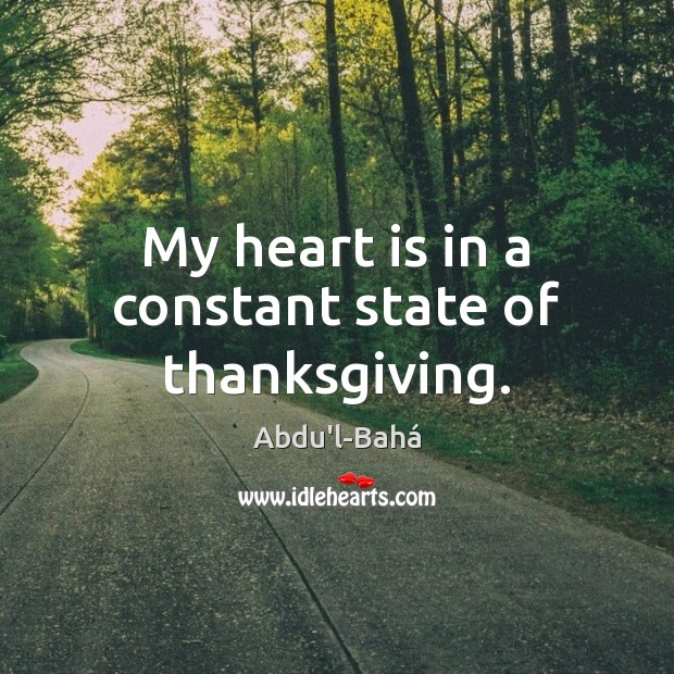 My heart is in a constant state of thanksgiving. Thanksgiving Quotes Image