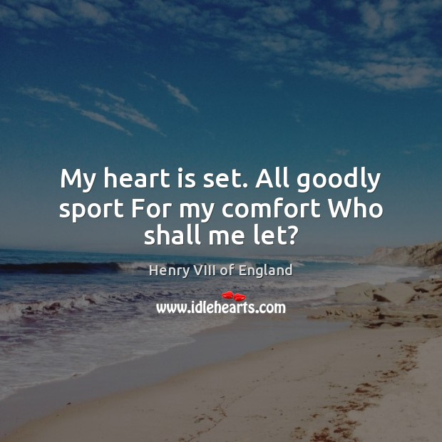 My heart is set. All goodly sport For my comfort Who shall me let? Henry VIII of England Picture Quote