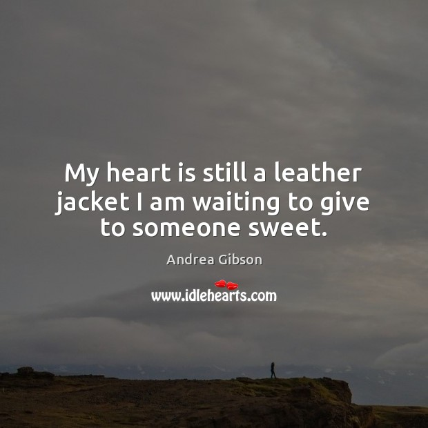 My heart is still a leather jacket I am waiting to give to someone sweet. Image