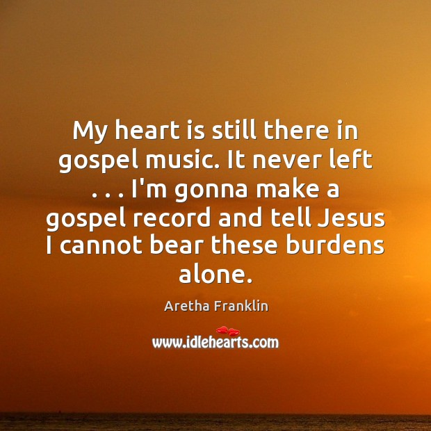 Image, My heart is still there in gospel music. It never left . . . I'm