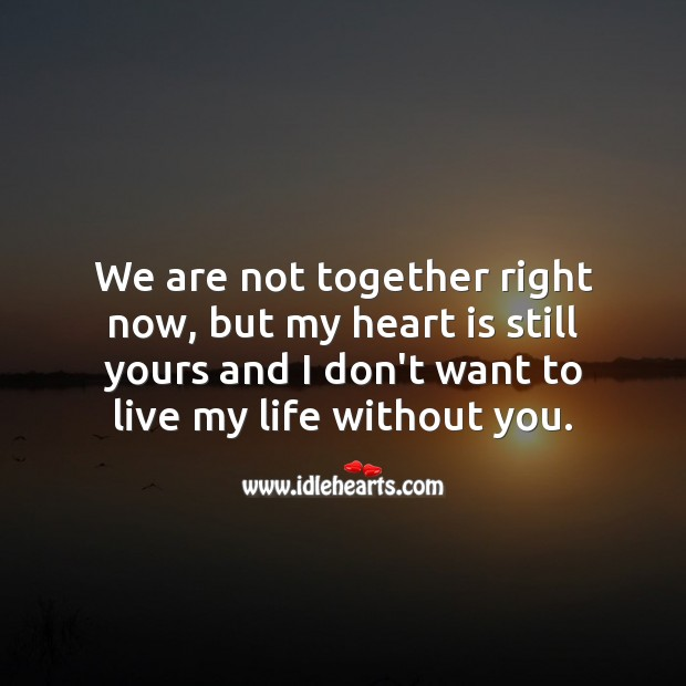 My heart is still yours and I don't want to live my life without you. Life Without You Quotes Image