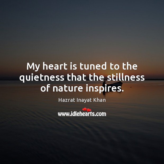 My heart is tuned to the quietness that the stillness of nature inspires. Hazrat Inayat Khan Picture Quote