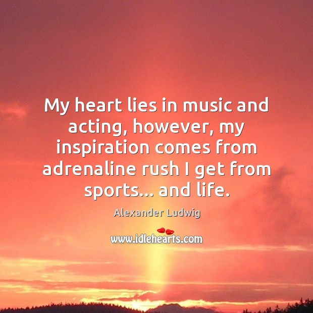 Image, My heart lies in music and acting, however, my inspiration comes from