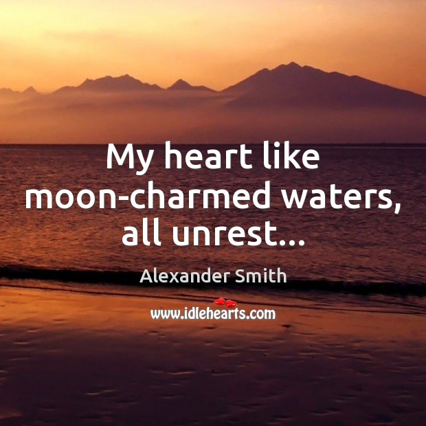 My heart like moon-charmed waters, all unrest… Alexander Smith Picture Quote