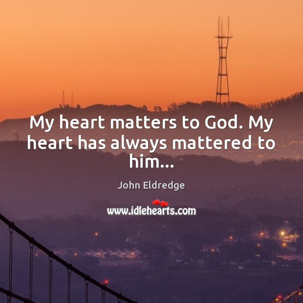 My heart matters to God. My heart has always mattered to him… Image
