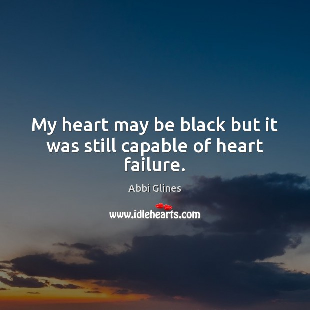 Image, My heart may be black but it was still capable of heart failure.