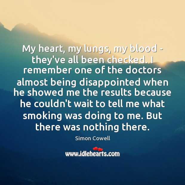 My heart, my lungs, my blood – they've all been checked. I Simon Cowell Picture Quote