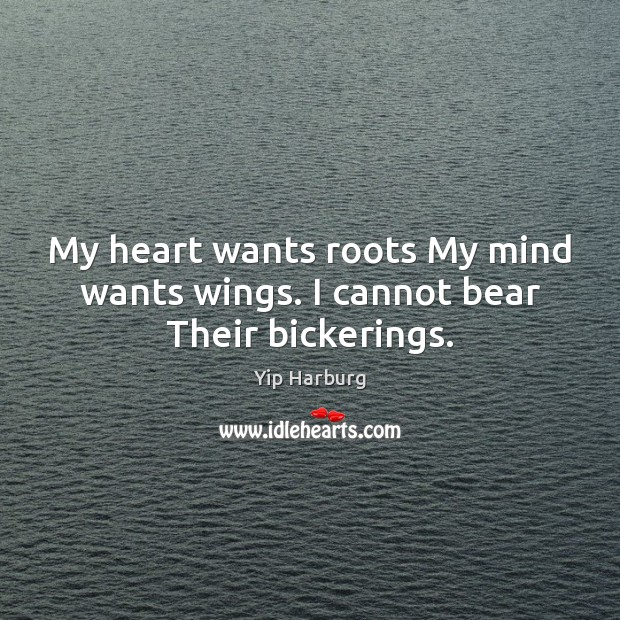 My heart wants roots My mind wants wings. I cannot bear Their bickerings. Yip Harburg Picture Quote